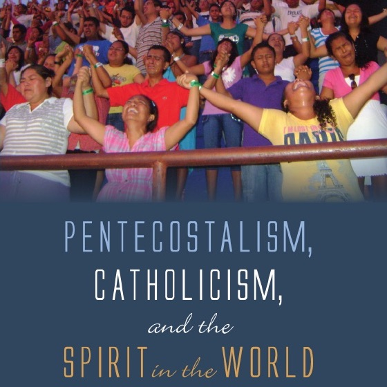 Published fall 2019: Pentecostalism, Catholicism, and the Spirit in the World